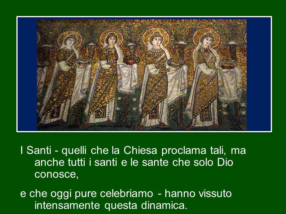 I Santi - quelli che la Chiesa proclama tali, ma anche tutti i santi e le sante che solo Dio conosce,