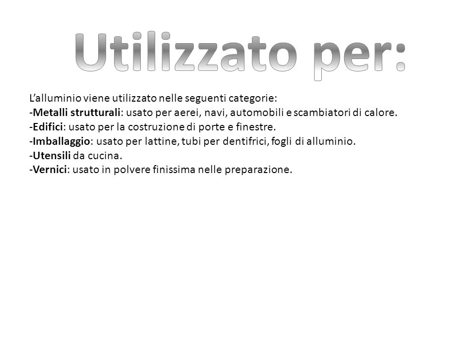 Utilizzato per: L'alluminio viene utilizzato nelle seguenti categorie: