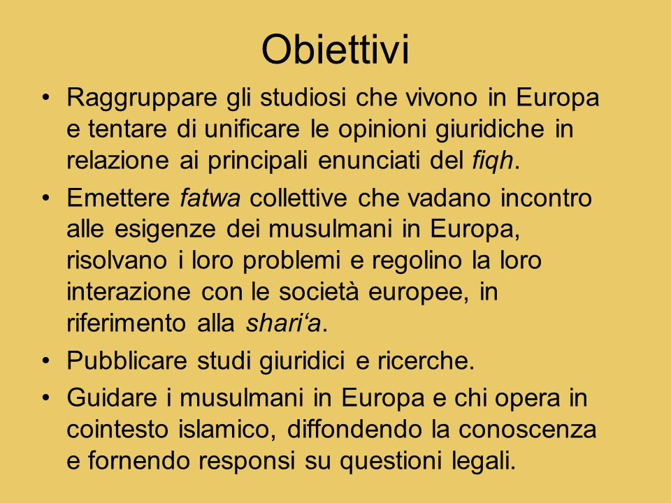 Obiettivi Raggruppare gli studiosi che vivono in Europa e tentare di unificare le opinioni giuridiche in relazione ai principali enunciati del fiqh.