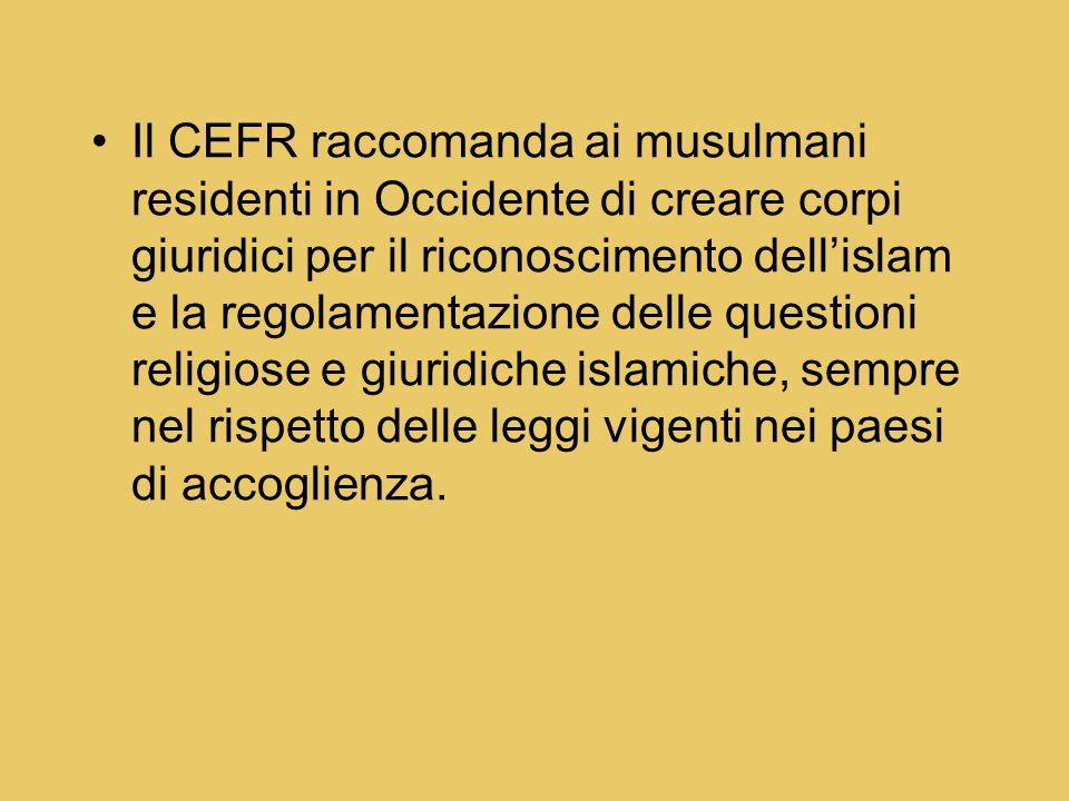 Il CEFR raccomanda ai musulmani residenti in Occidente di creare corpi giuridici per il riconoscimento dell'islam e la regolamentazione delle questioni religiose e giuridiche islamiche, sempre nel rispetto delle leggi vigenti nei paesi di accoglienza.