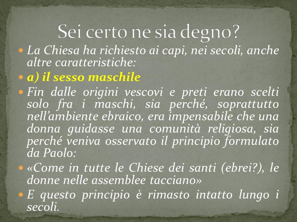 Sei certo ne sia degno La Chiesa ha richiesto ai capi, nei secoli, anche altre caratteristiche: a) il sesso maschile.