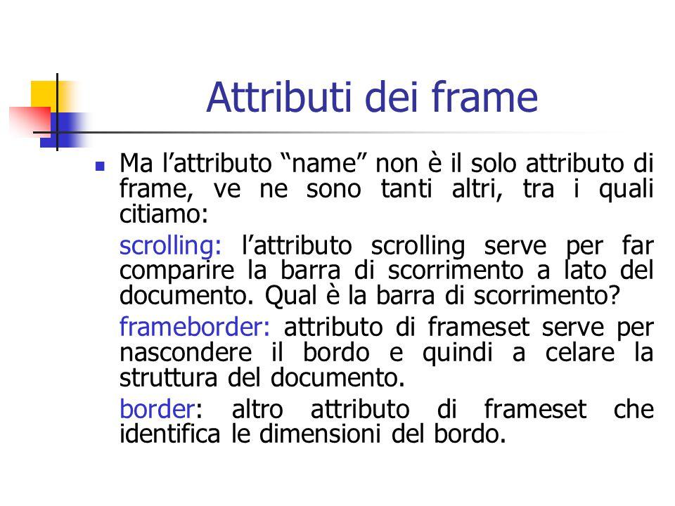 Attributi dei frame Ma l'attributo name non è il solo attributo di frame, ve ne sono tanti altri, tra i quali citiamo: