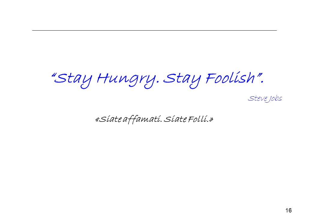 Stay Hungry. Stay Foolish . «Siate affamati. Siate Folli.»