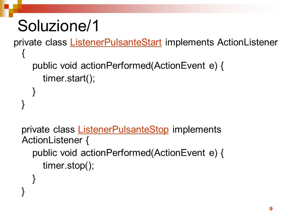 Soluzione/1 private class ListenerPulsanteStart implements ActionListener { public void actionPerformed(ActionEvent e) {