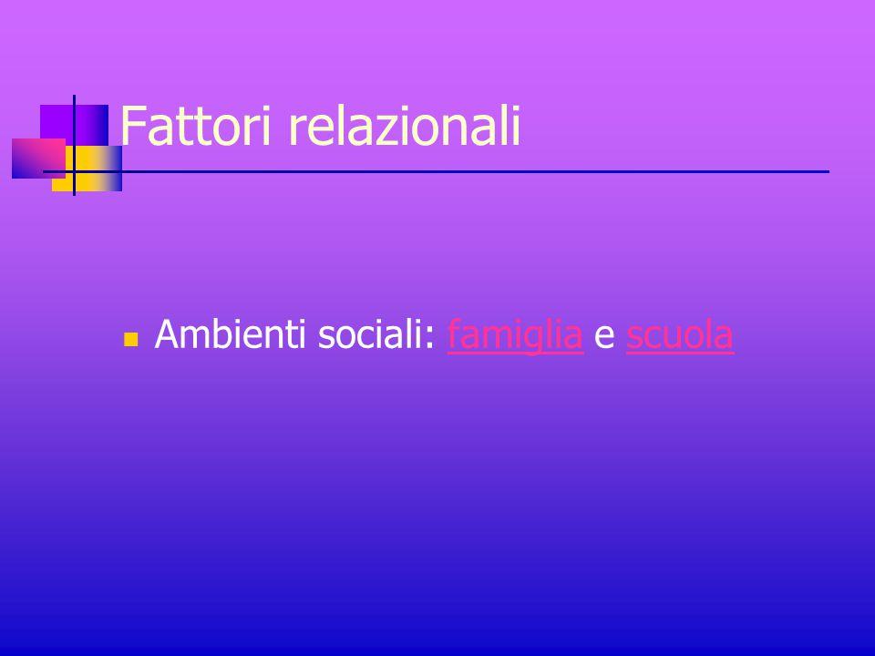 Fattori relazionali Ambienti sociali: famiglia e scuola