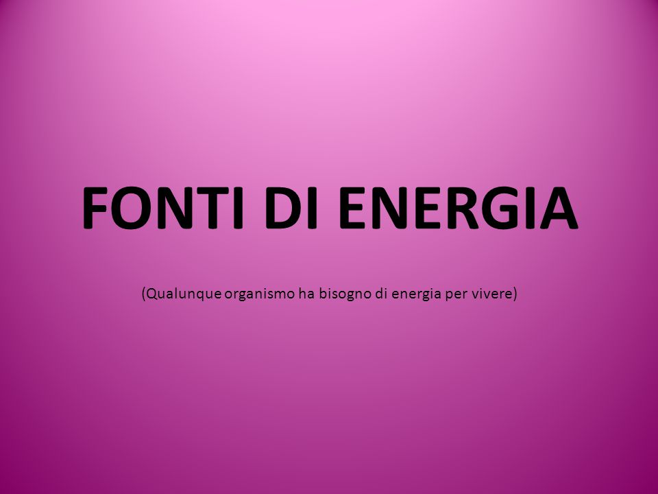 (Qualunque organismo ha bisogno di energia per vivere)