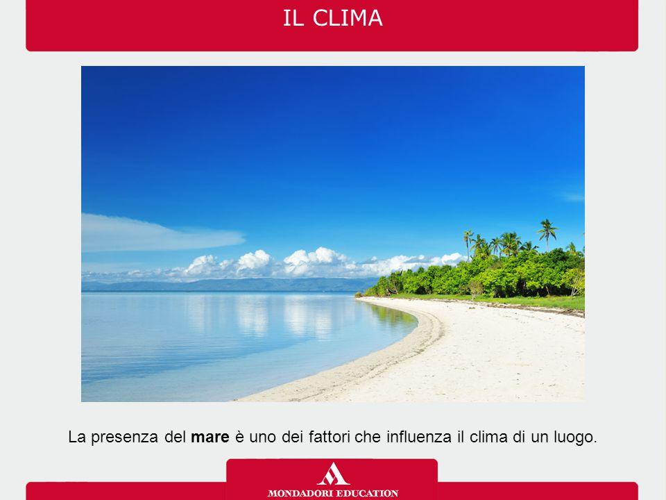 IL CLIMA La presenza del mare è uno dei fattori che influenza il clima di un luogo.