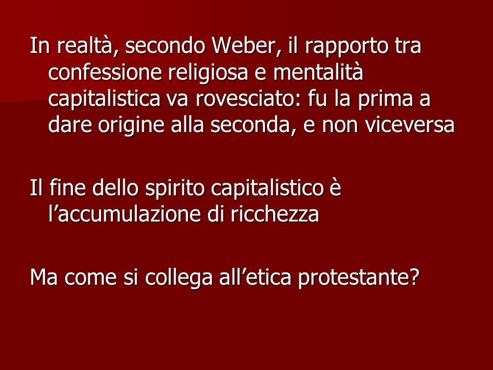 In realtà, secondo Weber, il rapporto tra confessione religiosa e mentalità capitalistica va rovesciato: fu la prima a dare origine alla seconda, e non viceversa