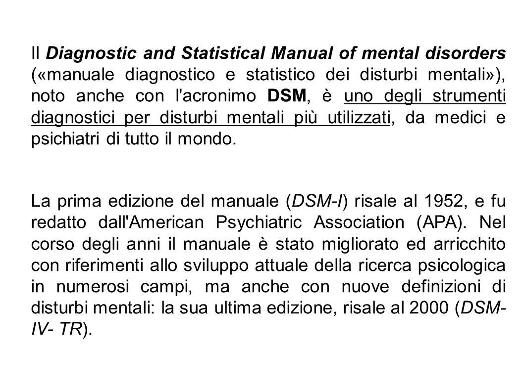 Il Diagnostic and Statistical Manual of mental disorders («manuale diagnostico e statistico dei disturbi mentali»), noto anche con l acronimo DSM, è uno degli strumenti diagnostici per disturbi mentali più utilizzati, da medici e psichiatri di tutto il mondo.