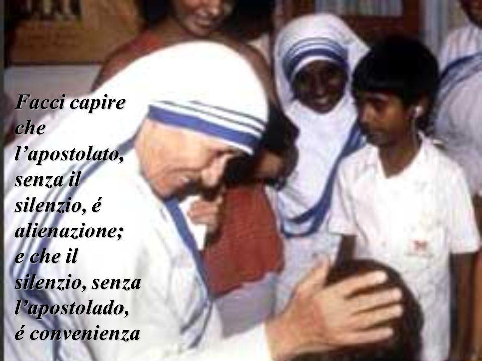 Facci capire che l'apostolato, senza il silenzio, é alienazione; e che il silenzio, senza l'apostolado, é convenienza