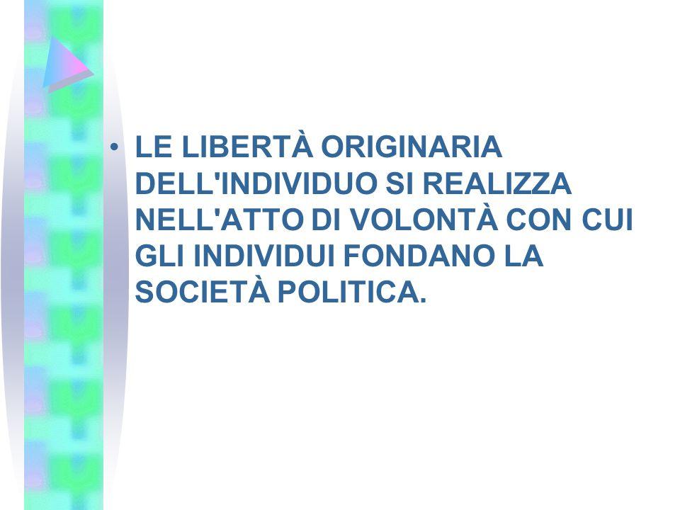 LE LIBERTÀ ORIGINARIA DELL INDIVIDUO SI REALIZZA NELL ATTO DI VOLONTÀ CON CUI GLI INDIVIDUI FONDANO LA SOCIETÀ POLITICA.