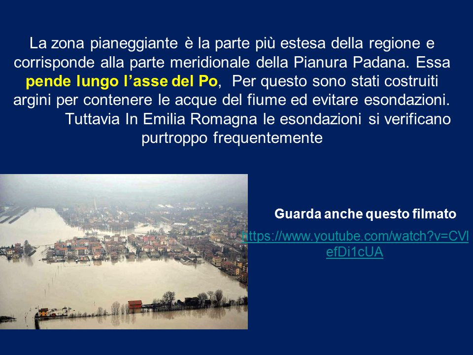 La zona pianeggiante è la parte più estesa della regione e corrisponde alla parte meridionale della Pianura Padana. Essa pende lungo l'asse del Po, Per questo sono stati costruiti argini per contenere le acque del fiume ed evitare esondazioni. Tuttavia In Emilia Romagna le esondazioni si verificano purtroppo frequentemente