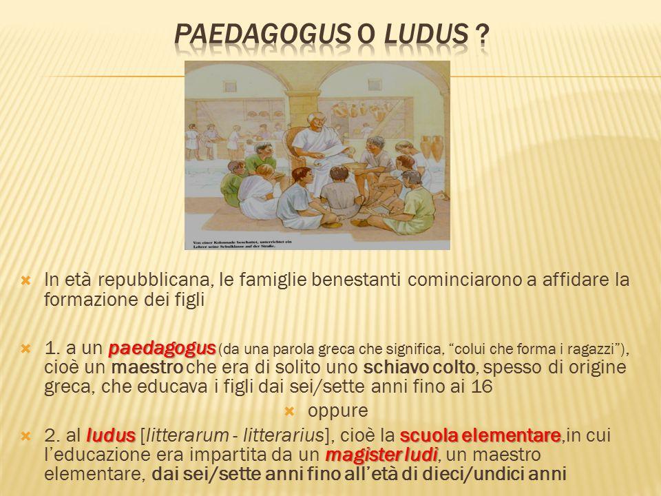 Paedagogus o ludus In età repubblicana, le famiglie benestanti cominciarono a affidare la formazione dei figli.