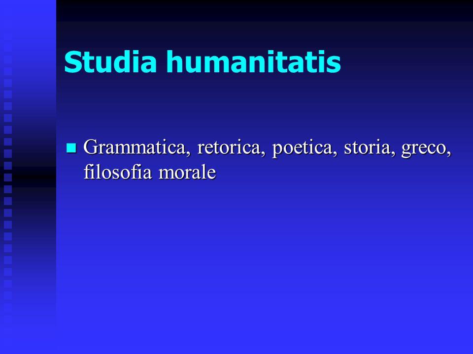 Studia humanitatis Grammatica, retorica, poetica, storia, greco, filosofia morale