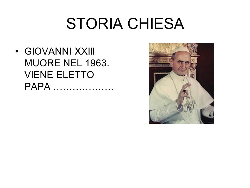 STORIA CHIESA GIOVANNI XXIII MUORE NEL 1963. VIENE ELETTO PAPA ……………….