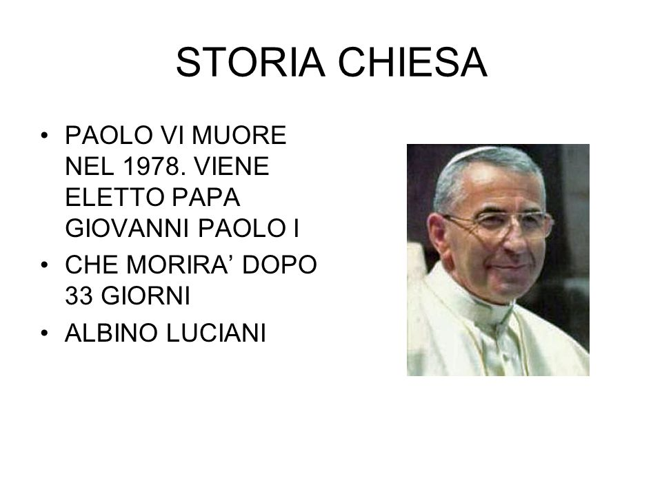 STORIA CHIESA PAOLO VI MUORE NEL 1978. VIENE ELETTO PAPA GIOVANNI PAOLO I. CHE MORIRA' DOPO 33 GIORNI.