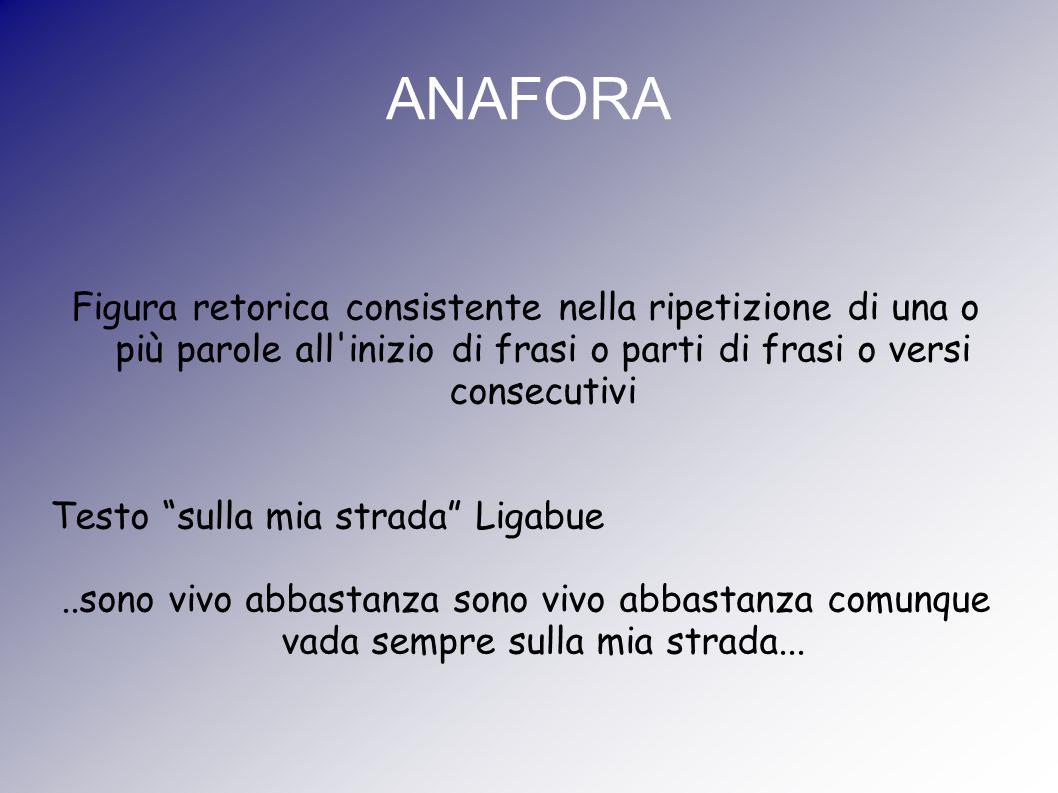 ANAFORA Figura retorica consistente nella ripetizione di una o più parole all inizio di frasi o parti di frasi o versi consecutivi.