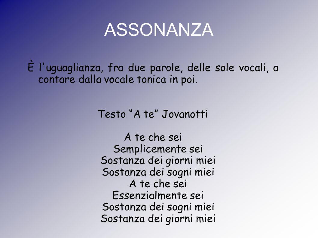 ASSONANZA È l uguaglianza, fra due parole, delle sole vocali, a contare dalla vocale tonica in poi.