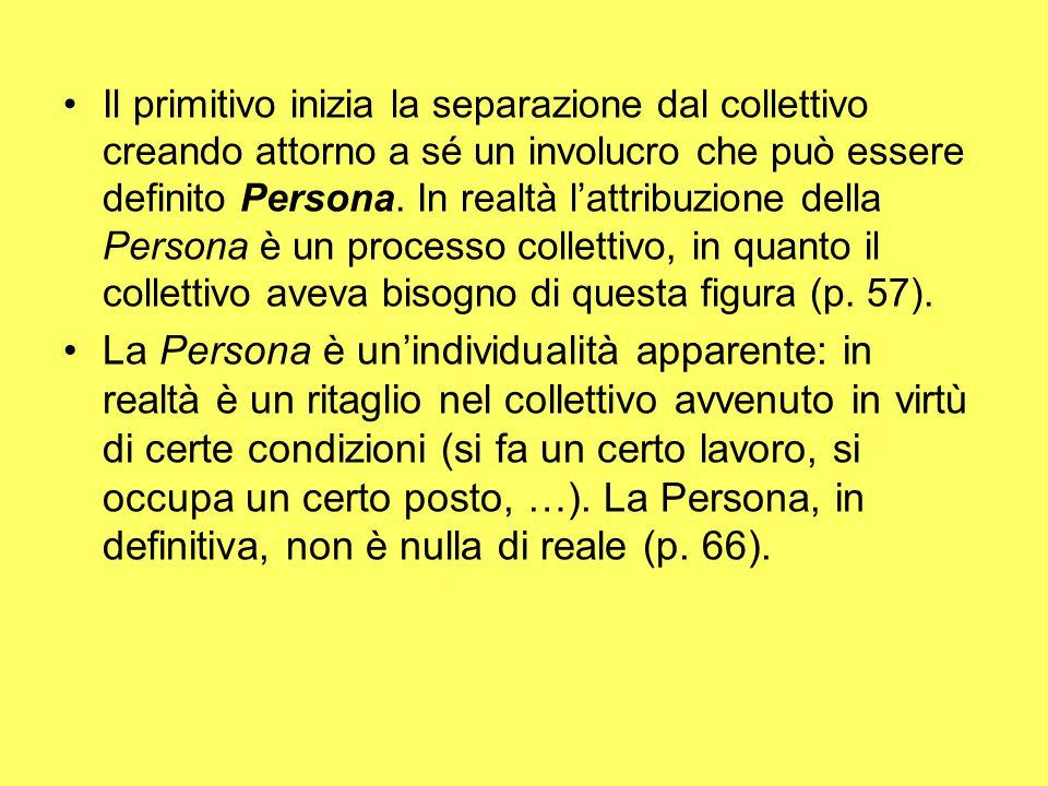 Il primitivo inizia la separazione dal collettivo creando attorno a sé un involucro che può essere definito Persona. In realtà l'attribuzione della Persona è un processo collettivo, in quanto il collettivo aveva bisogno di questa figura (p. 57).