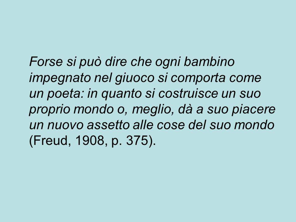 Forse si può dire che ogni bambino impegnato nel giuoco si comporta come un poeta: in quanto si costruisce un suo proprio mondo o, meglio, dà a suo piacere un nuovo assetto alle cose del suo mondo (Freud, 1908, p.