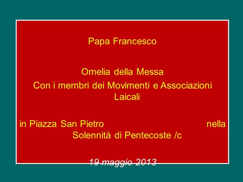 Papa Francesco Omelia della Messa Con i membri dei Movimenti e Associazioni Laicali in Piazza San Pietro nella Solennità di Pentecoste /c 19 maggio 2013