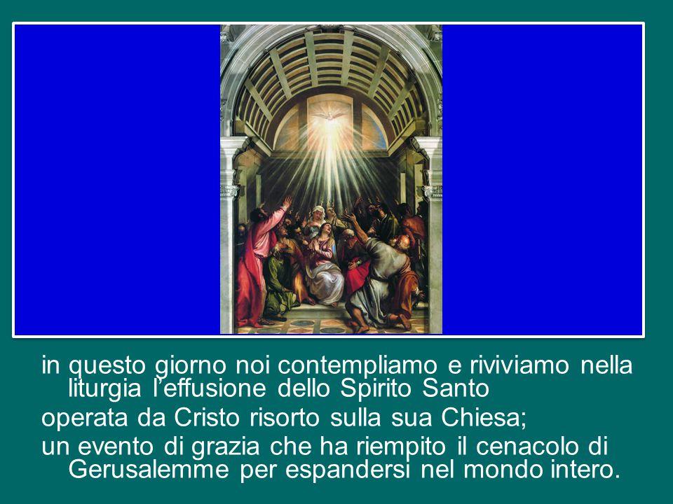 in questo giorno noi contempliamo e riviviamo nella liturgia l'effusione dello Spirito Santo operata da Cristo risorto sulla sua Chiesa; un evento di grazia che ha riempito il cenacolo di Gerusalemme per espandersi nel mondo intero.