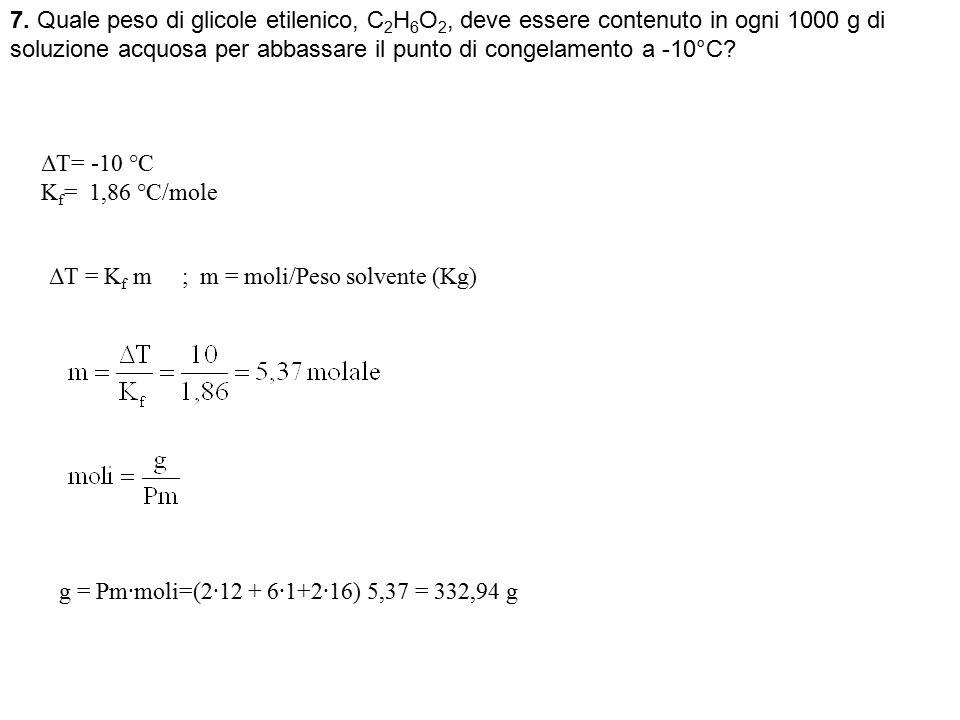 7. Quale peso di glicole etilenico, C2H6O2, deve essere contenuto in ogni 1000 g di soluzione acquosa per abbassare il punto di congelamento a -10°C