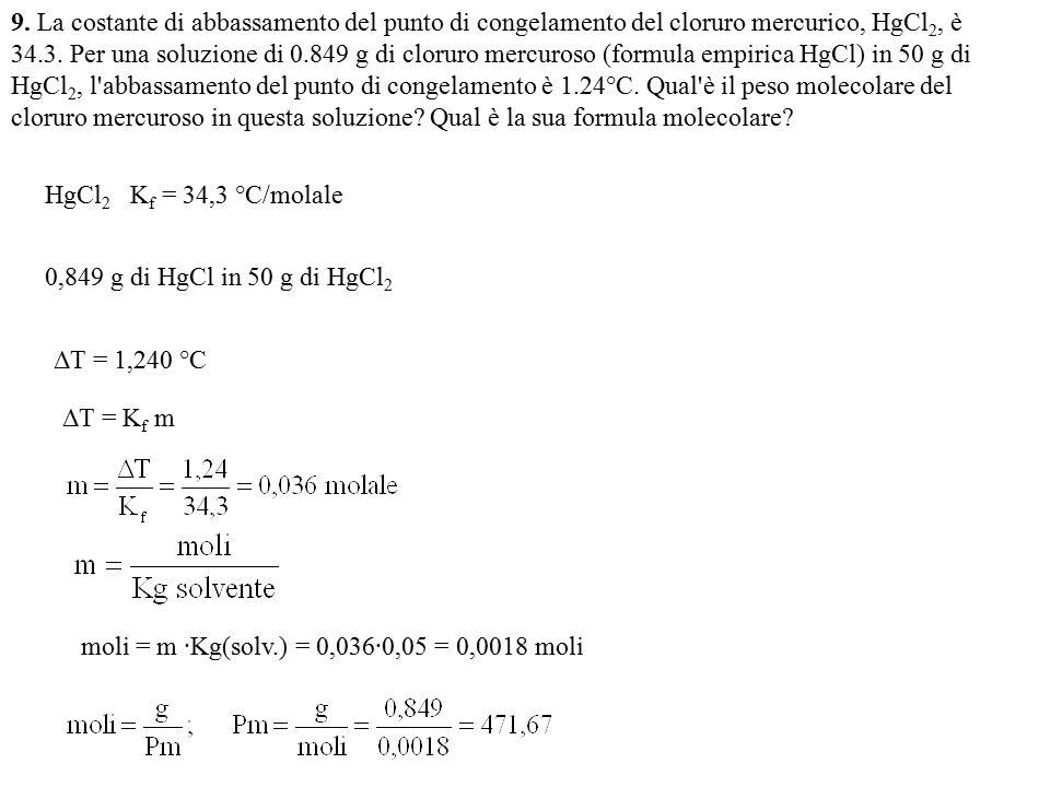 9. La costante di abbassamento del punto di congelamento del cloruro mercurico, HgCl2, è 34.3. Per una soluzione di 0.849 g di cloruro mercuroso (formula empirica HgCl) in 50 g di HgCl2, l abbassamento del punto di congelamento è 1.24°C. Qual è il peso molecolare del cloruro mercuroso in questa soluzione Qual è la sua formula molecolare