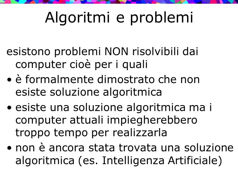 Algoritmi e problemi esistono problemi NON risolvibili dai computer cioè per i quali. è formalmente dimostrato che non esiste soluzione algoritmica.