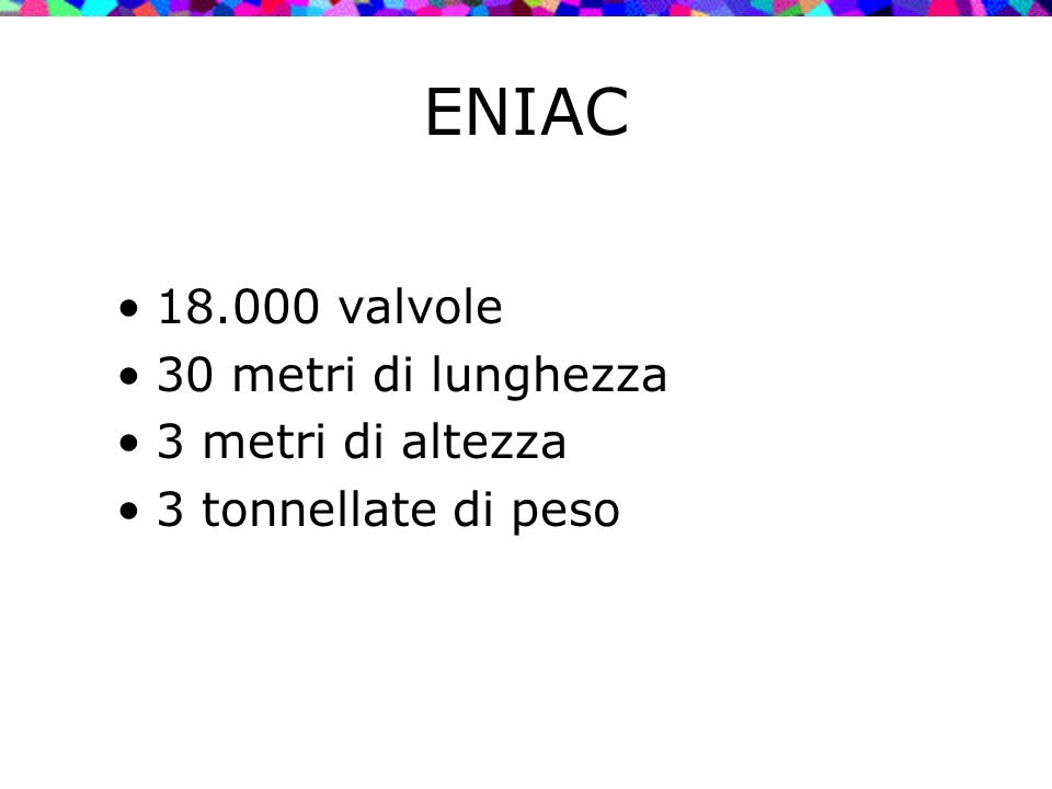 ENIAC 18.000 valvole 30 metri di lunghezza 3 metri di altezza