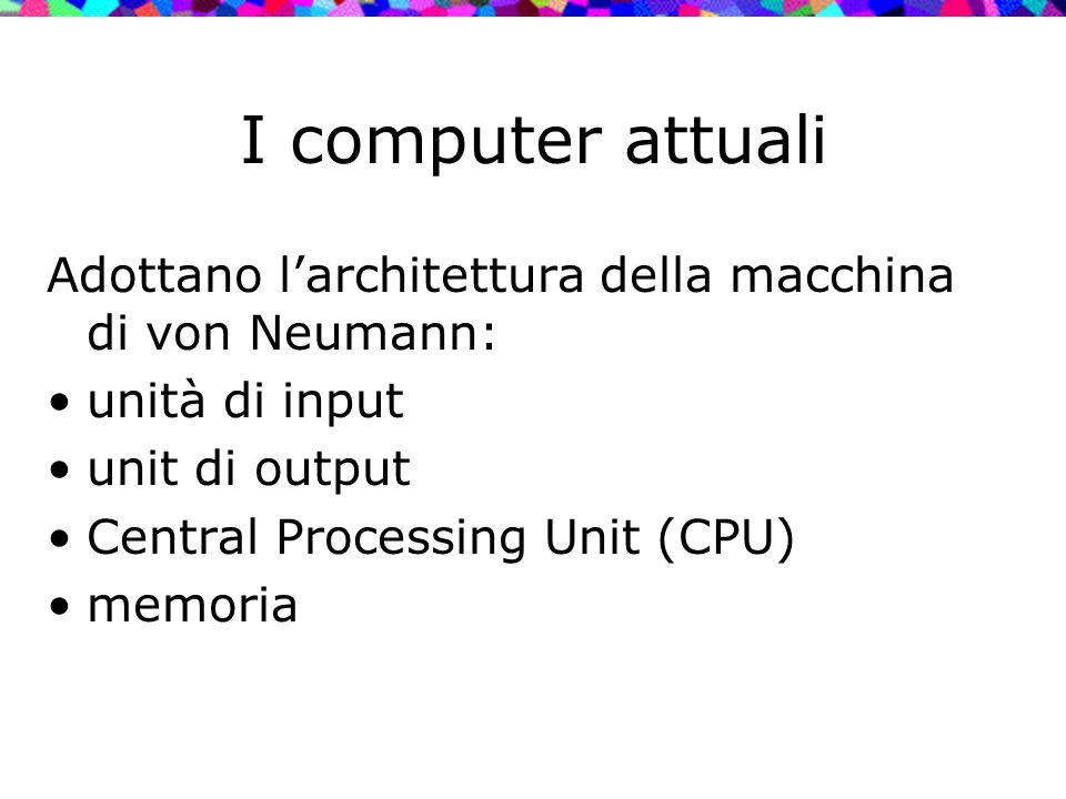 I computer attuali Adottano l'architettura della macchina di von Neumann: unità di input. unit di output.