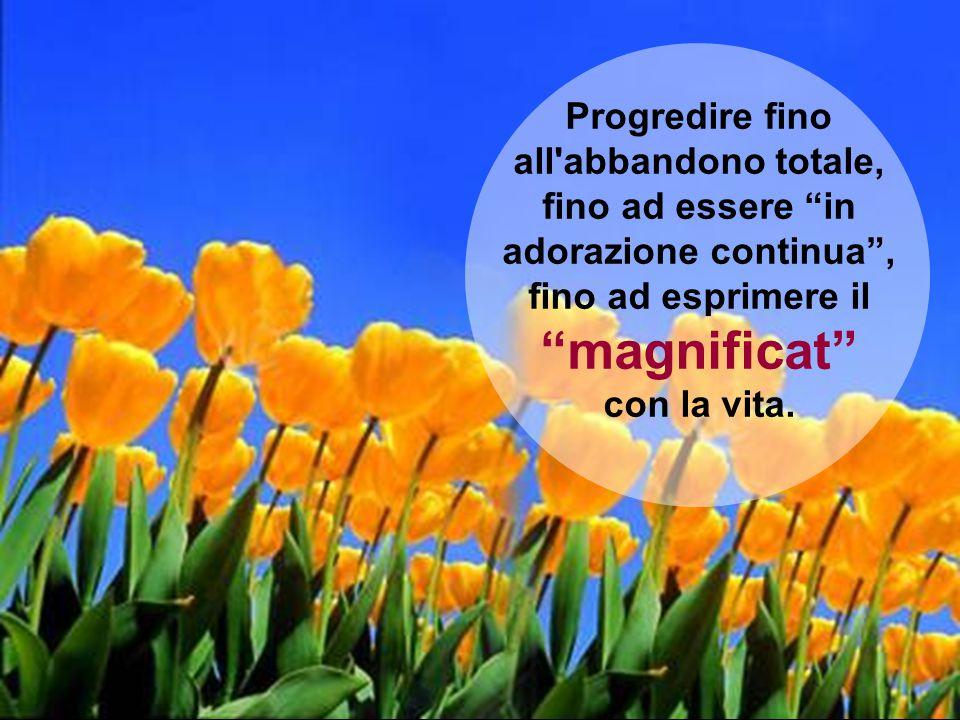Progredire fino all abbandono totale, fino ad essere in adorazione continua , fino ad esprimere il magnificat con la vita.