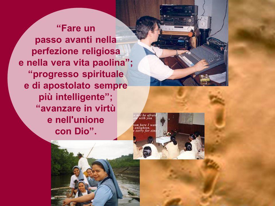 Fare un passo avanti nella perfezione religiosa e nella vera vita paolina ; progresso spirituale e di apostolato sempre più intelligente ; avanzare in virtù e nell unione con Dio .