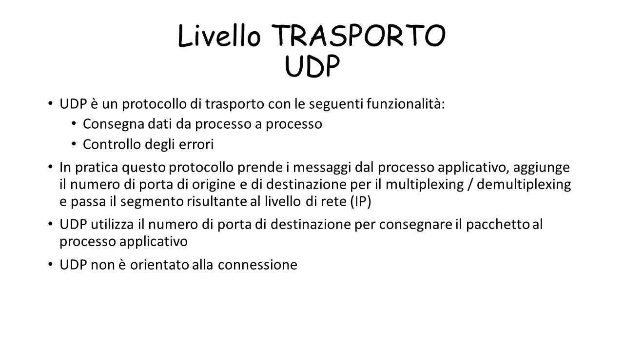 Livello TRASPORTO UDP UDP è un protocollo di trasporto con le seguenti funzionalità: Consegna dati da processo a processo.