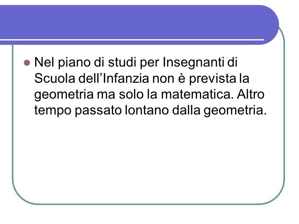 Nel piano di studi per Insegnanti di Scuola dell'Infanzia non è prevista la geometria ma solo la matematica.