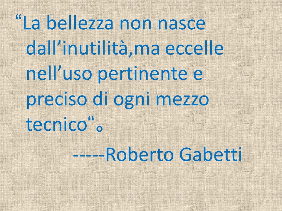 La bellezza non nasce dall'inutilità,ma eccelle nell'uso pertinente e preciso di ogni mezzo tecnico 。 -----Roberto Gabetti