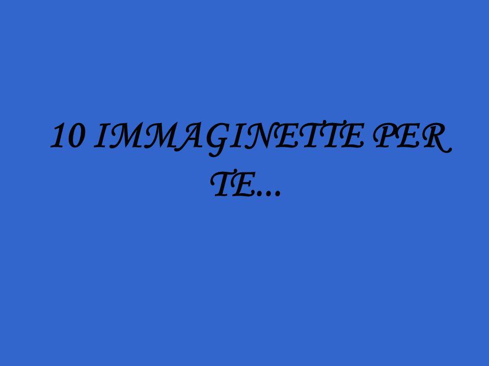 10 IMMAGINETTE PER TE...