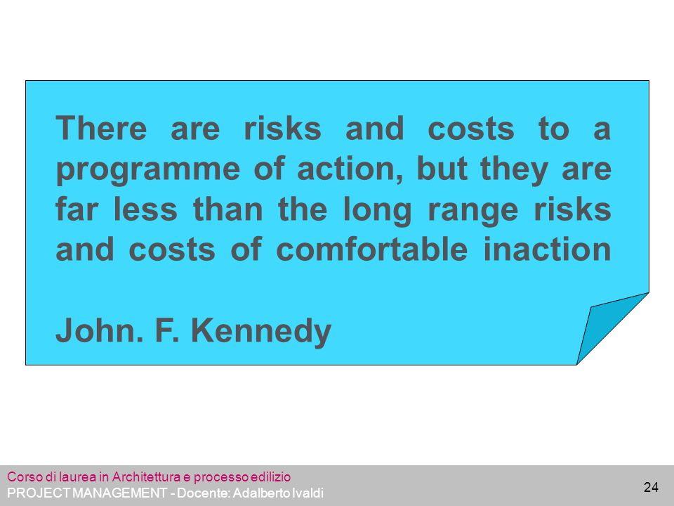 There are risks and costs to a programme of action, but they are far less than the long range risks and costs of comfortable inaction John. F. Kennedy