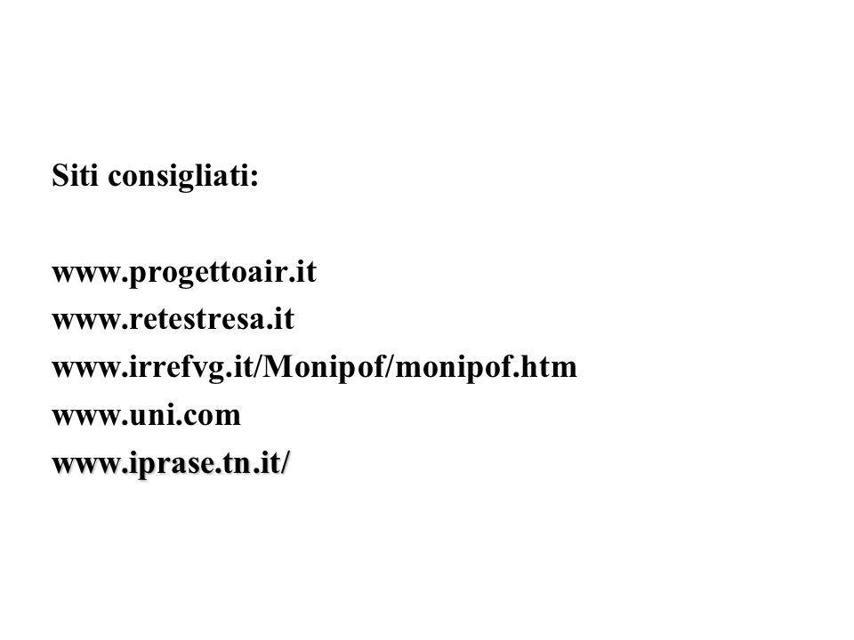 Siti consigliati: www.progettoair.it. www.retestresa.it. www.irrefvg.it/Monipof/monipof.htm. www.uni.com.