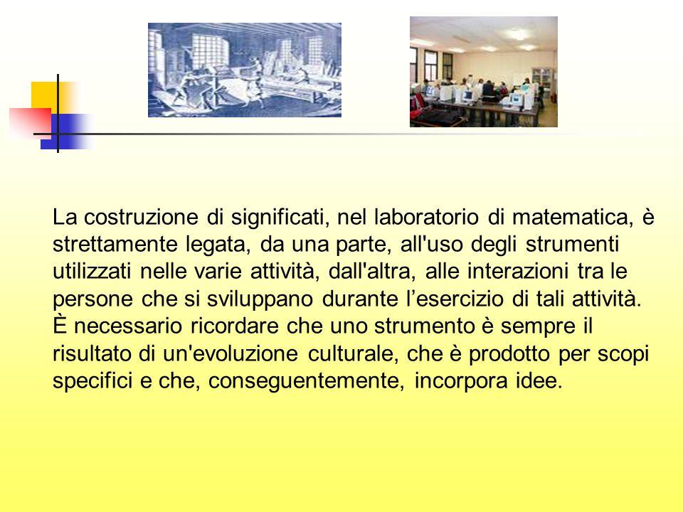 La costruzione di significati, nel laboratorio di matematica, è strettamente legata, da una parte, all uso degli strumenti utilizzati nelle varie attività, dall altra, alle interazioni tra le