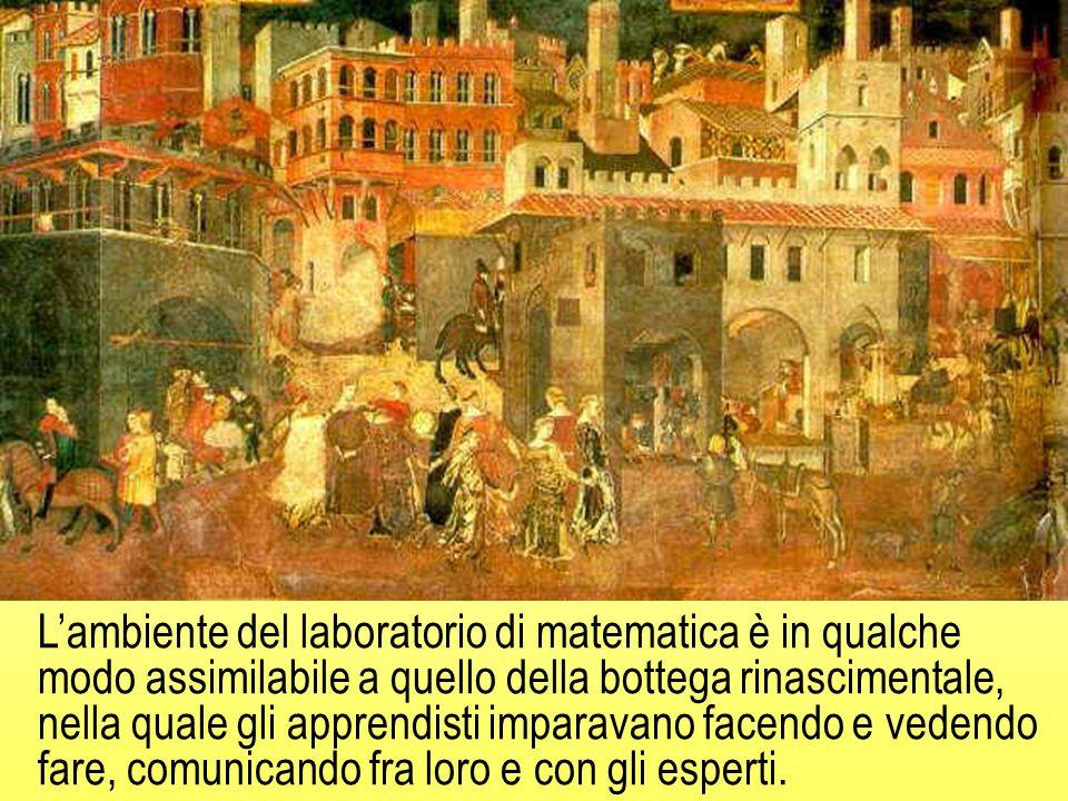 L'ambiente del laboratorio di matematica è in qualche modo assimilabile a quello della bottega rinascimentale, nella quale gli apprendisti imparavano facendo e vedendo fare, comunicando fra loro e con gli esperti.