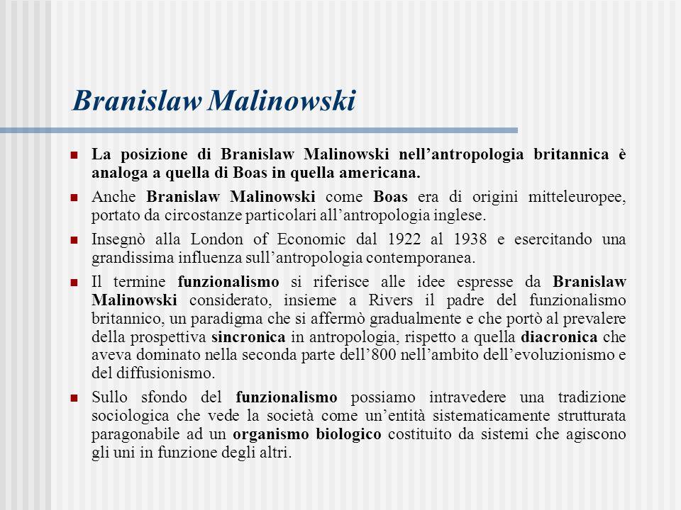 Branislaw Malinowski La posizione di Branislaw Malinowski nell'antropologia britannica è analoga a quella di Boas in quella americana.