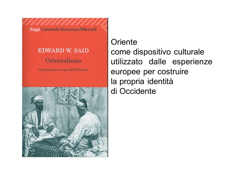 Oriente come dispositivo culturale. utilizzato dalle esperienze europee per costruire. la propria identità.