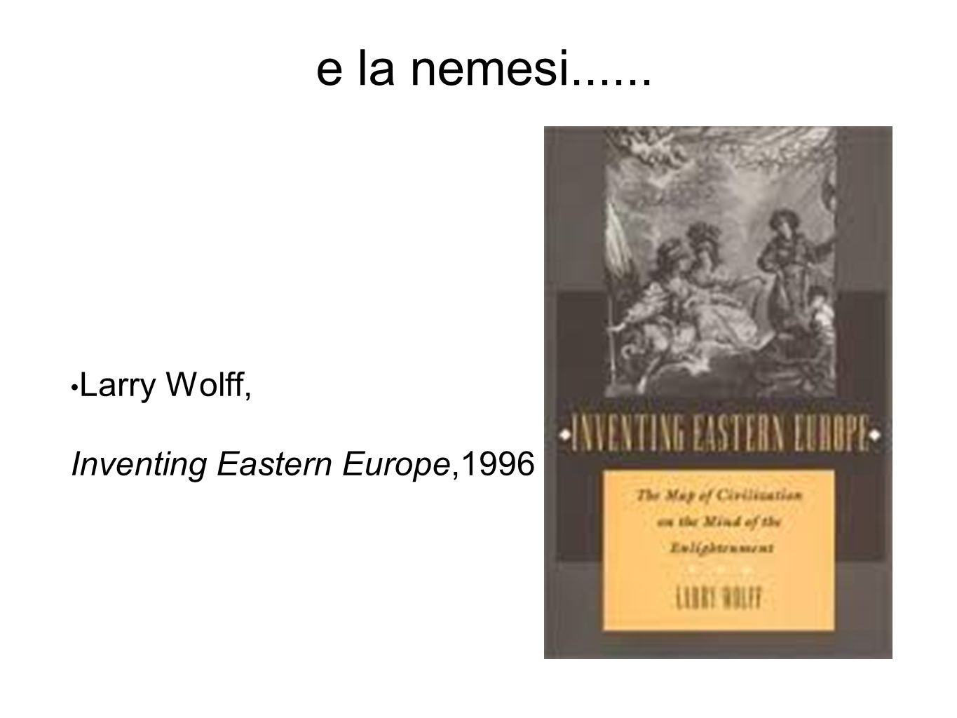 e la nemesi...... Larry Wolff, Inventing Eastern Europe,1996