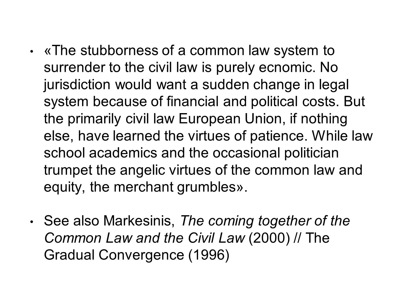 «The stubborness of a common law system to surrender to the civil law is purely ecnomic. No jurisdiction would want a sudden change in legal system because of financial and political costs. But the primarily civil law European Union, if nothing else, have learned the virtues of patience. While law school academics and the occasional politician trumpet the angelic virtues of the common law and equity, the merchant grumbles».