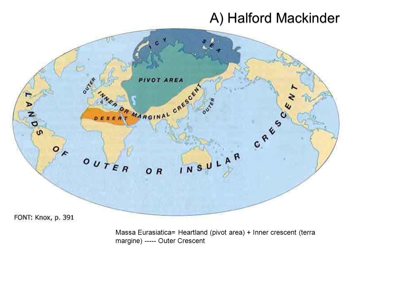A) Halford Mackinder « Massa Eurasiatica= Heartland (pivot area) + Inner crescent (terra margine) ----- Outer Crescent.