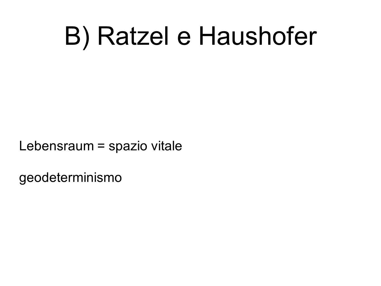B) Ratzel e Haushofer Lebensraum = spazio vitale geodeterminismo