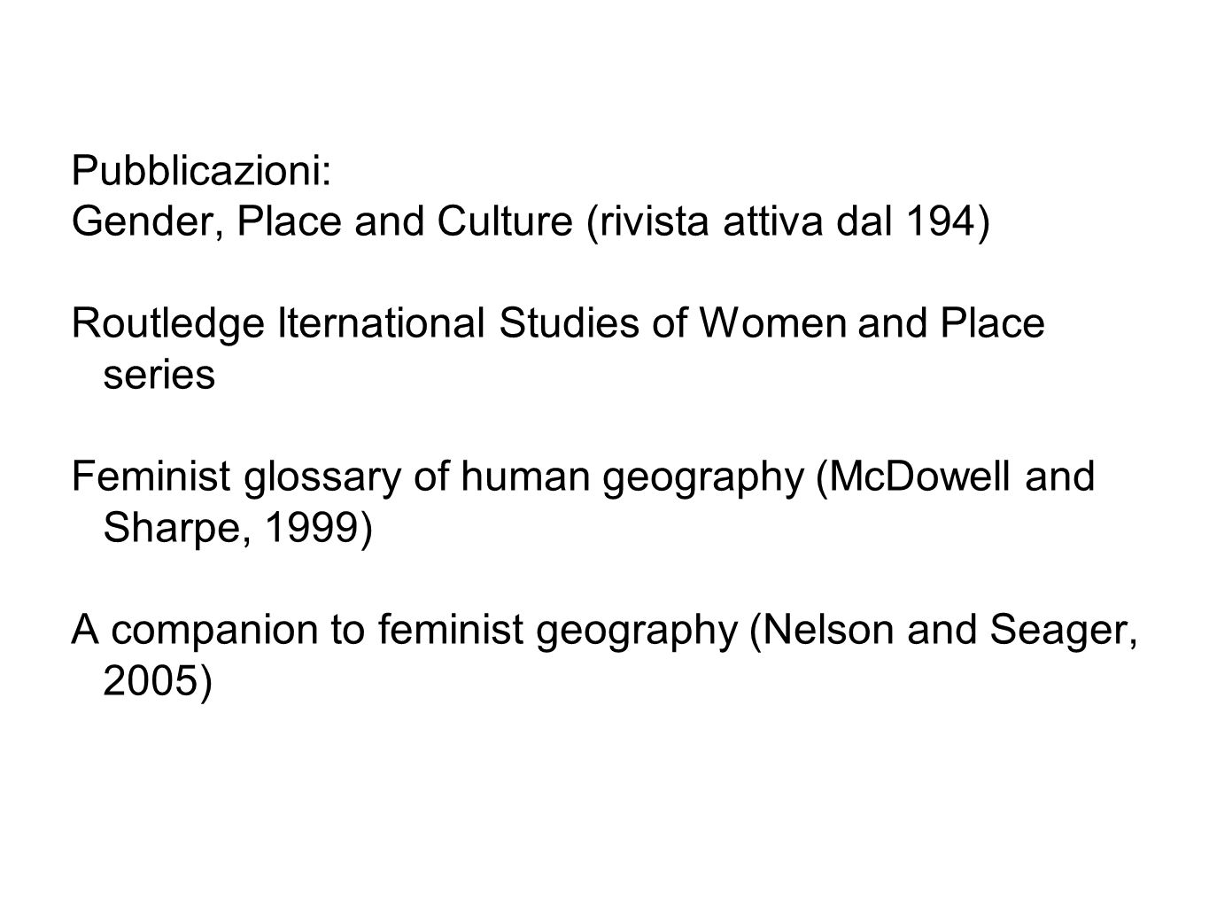 Pubblicazioni: Gender, Place and Culture (rivista attiva dal 194) Routledge Iternational Studies of Women and Place series Feminist glossary of human geography (McDowell and Sharpe, 1999) A companion to feminist geography (Nelson and Seager, 2005)