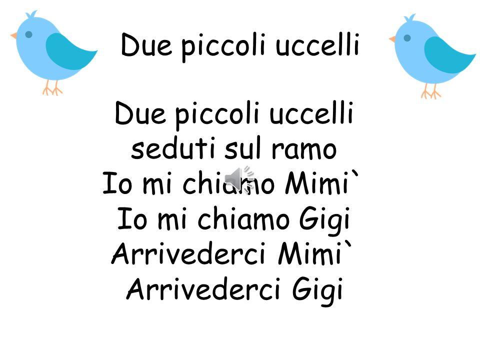 Due piccoli uccelli Due piccoli uccelli seduti sul ramo Io mi chiamo Mimi` Io mi chiamo Gigi Arrivederci Mimi` Arrivederci Gigi.