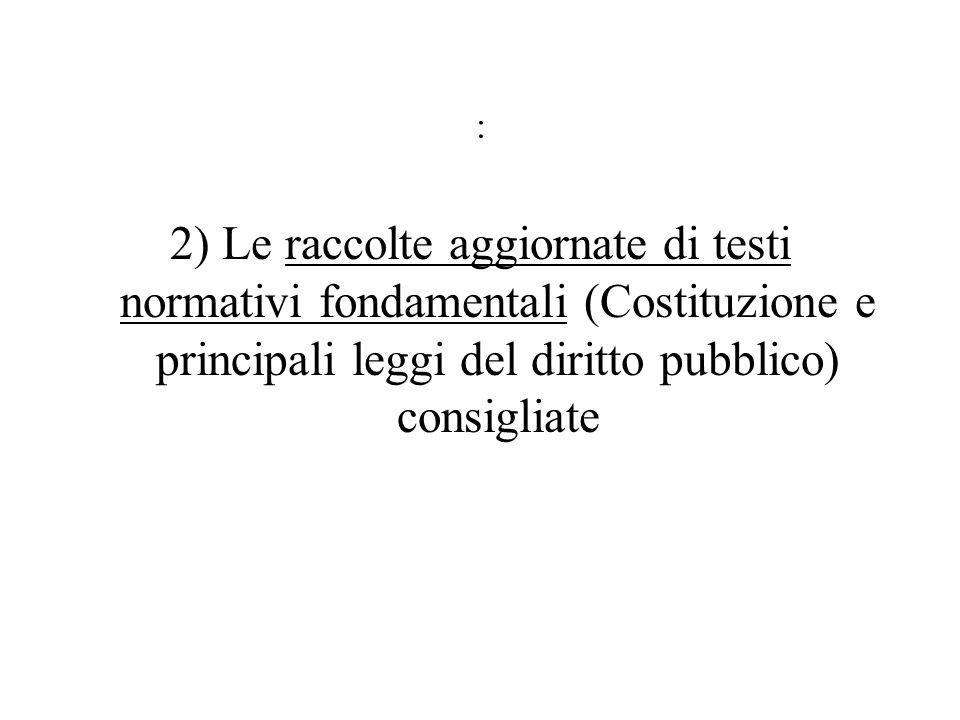 : 2) Le raccolte aggiornate di testi normativi fondamentali (Costituzione e principali leggi del diritto pubblico) consigliate.